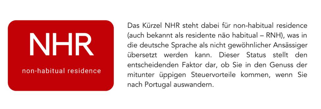 Das Kürzel NHR steht dabei für non-habitual residence (auch bekannt als residente não habitual – RNH), was in die deutsche Sprache als nicht gewöhnlicher Ansässiger übersetzt werden kann. Dieser Status stellt den entscheidenden Faktor dar, ob Sie in den Genuss der mitunter üppigen Steuervorteile kommen, wenn Sie nach Portugal auswandern.